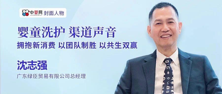 中婴网专访广东绿臣贸易有限公司总经理沈志强先生:拥抱新消费 以团队制胜 以共生双赢