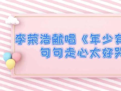 李荣浩献唱《年少有为》,句句走心太好哭