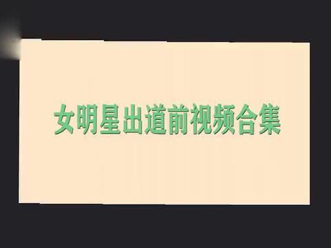 女明星出道前的视频,赵丽颖刘亦菲天生丽质,鞠婧祎的差别太大了