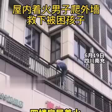 四川南充,房子着火男子爬外墙救下被困孩子