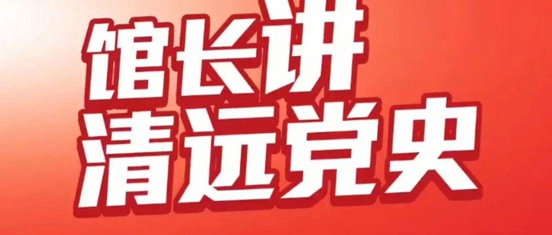 馆长讲清远党史:鱼湾苏维埃政府的成立