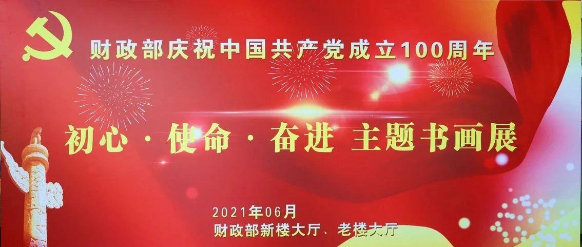 财政部庆祝中国共产党成立100周年——初心•使命•奋进 主题书画展