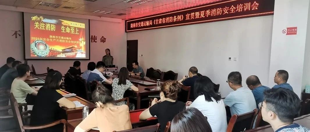 陇南市交通运输局开展《甘肃省消防条例》宣贯暨2021年夏季消防安全培训