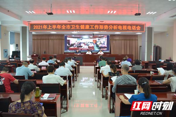 永州市召开2021年上半年全市卫生健康工作形势分析电视电话会议