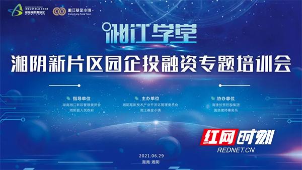共谋产业发展思路 湘阴新片区园企投融资专题培训会6月29日举行