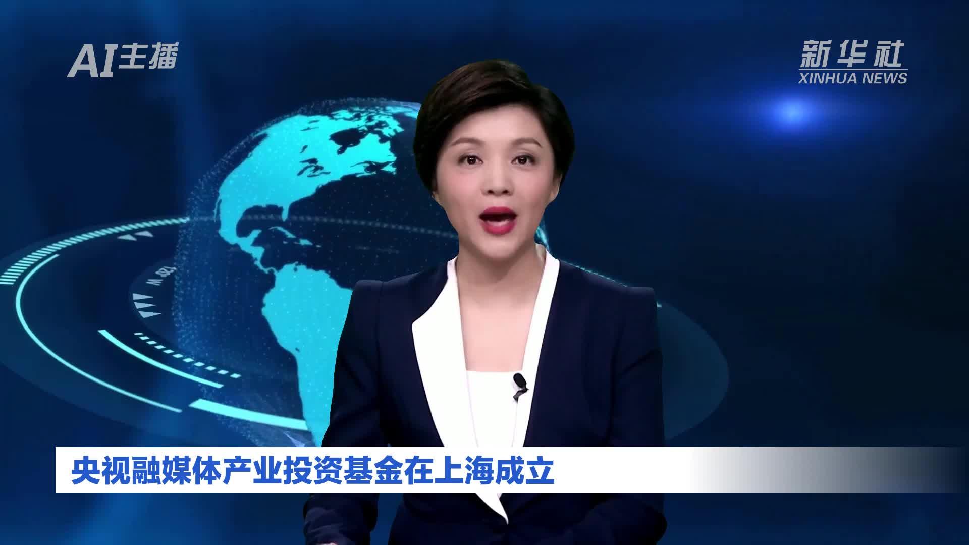AI合成主播|央视融媒体产业投资基金在上海成立