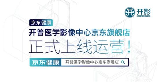 入驻京东健康 开普医学影像中心京东旗舰店正式上线运营!