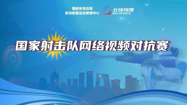 云比赛检验冬训收获 国家射击队举办网络视频对抗赛